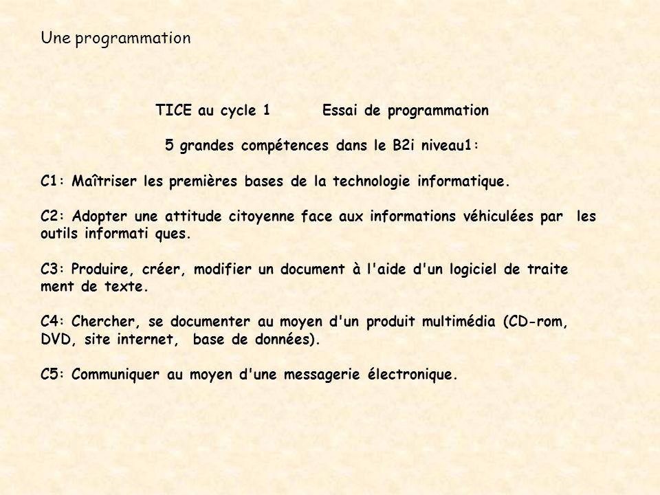 Une programmation TICE au cycle 1 Essai de programmation 5 grandes compétences dans le B2i niveau1: C1: Maîtriser les premières bases de la technologi