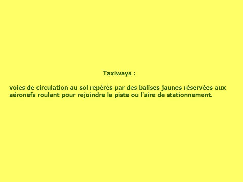 Taxiways : voies de circulation au sol repérés par des balises jaunes réservées aux aéronefs roulant pour rejoindre la piste ou l'aire de stationnemen