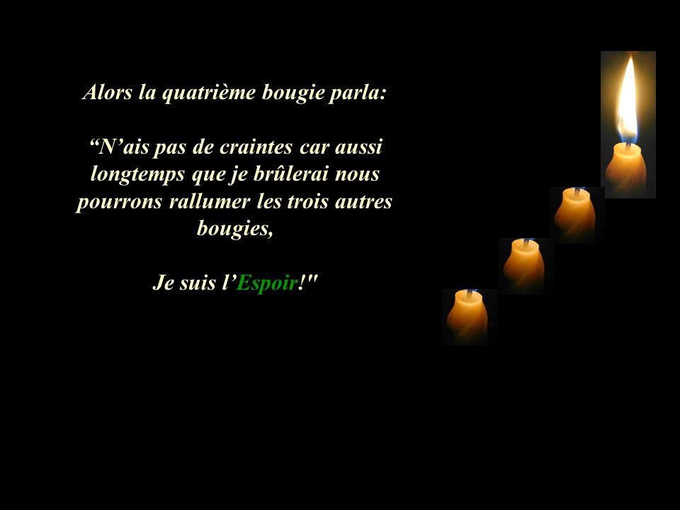 Alors la quatrième bougie parla: Nais pas de craintes car aussi longtemps que je brûlerai nous pourrons rallumer les trois autres bougies, Je suis lEspoir!