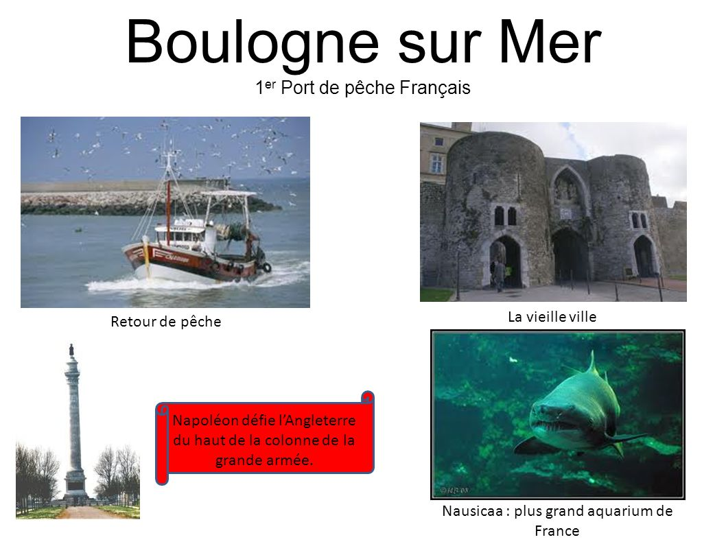 Boulogne sur Mer 1 er Port de pêche Français Retour de pêche La vieille ville Nausicaa : plus grand aquarium de France Napoléon défie lAngleterre du h
