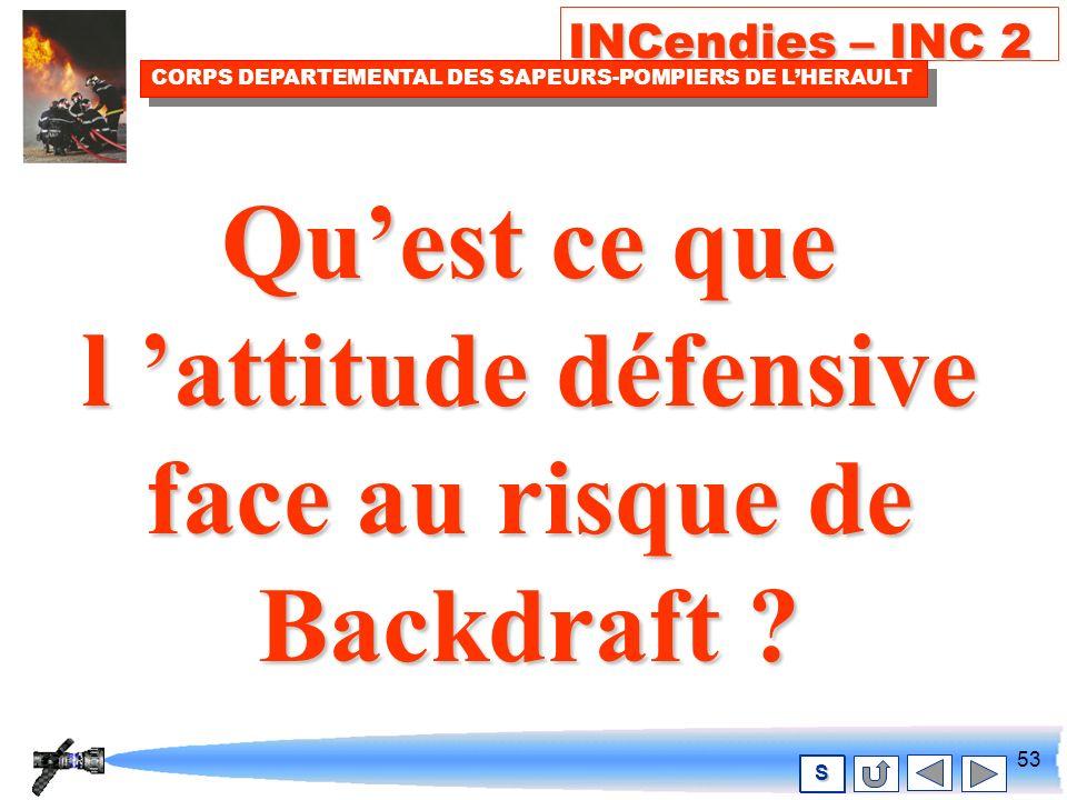 52 INCendies – INC 2 CORPS DEPARTEMENTAL DES SAPEURS-POMPIERS DE LHERAULT S Vous devez alors adopter une attitude défensive