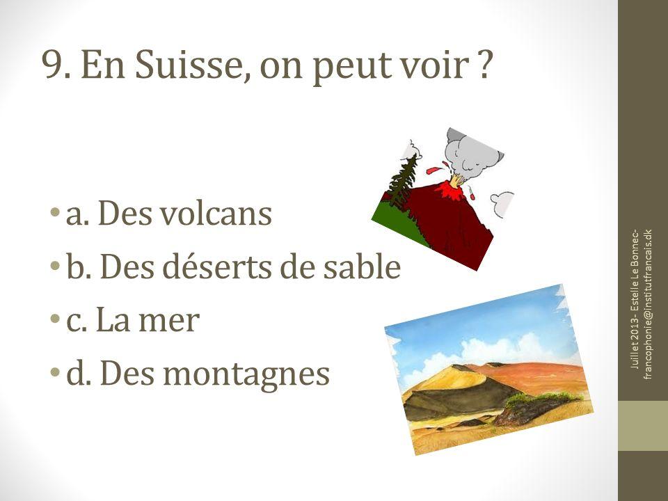 9. En Suisse, on peut voir ? a. Des volcans b. Des déserts de sable c. La mer d. Des montagnes Juillet 2013- Estelle Le Bonnec- francophonie@institutf