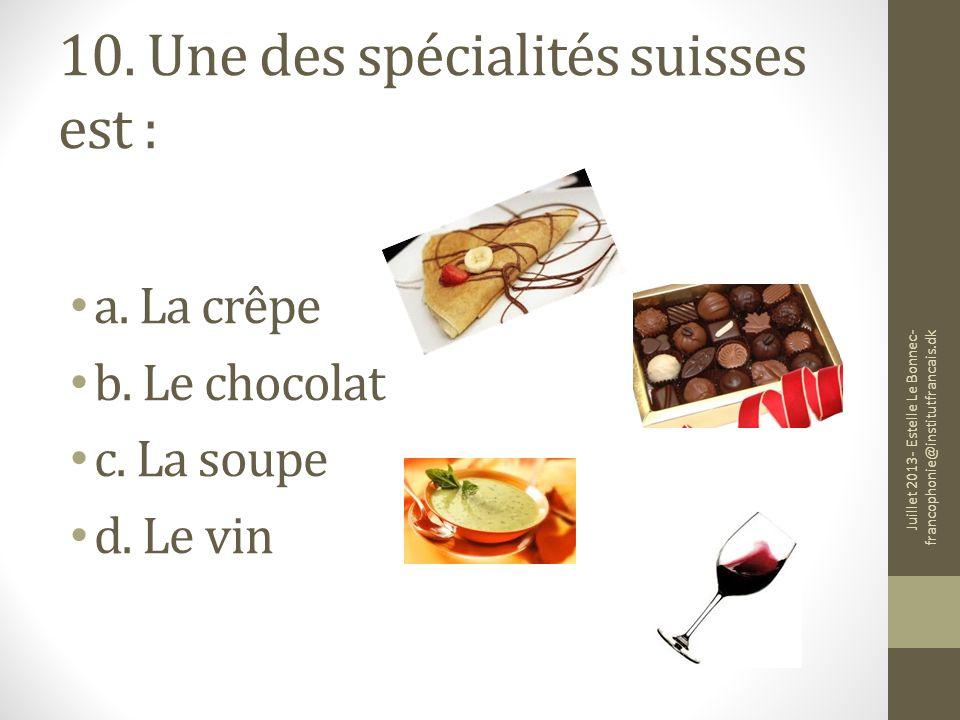10. Une des spécialités suisses est : a. La crêpe b. Le chocolat c. La soupe d. Le vin Juillet 2013- Estelle Le Bonnec- francophonie@institutfrancais.