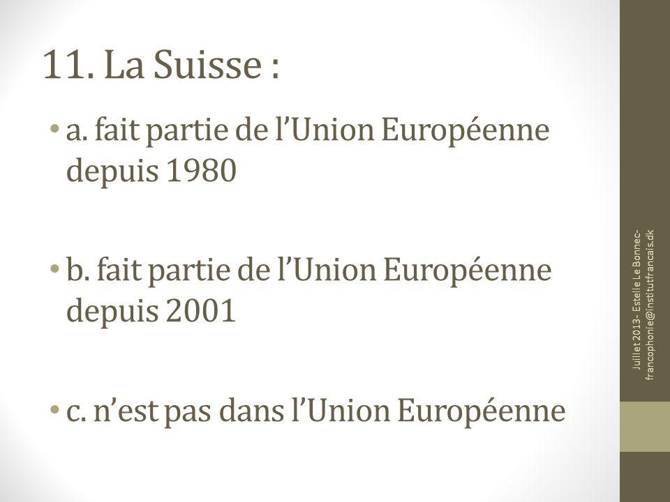 11. La Suisse : a. fait partie de lUnion Européenne depuis 1980 b. fait partie de lUnion Européenne depuis 2001 c. nest pas dans lUnion Européenne Jui