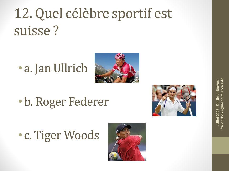 12. Quel célèbre sportif est suisse ? a. Jan Ullrich b. Roger Federer c. Tiger Woods Juillet 2013- Estelle Le Bonnec- francophonie@institutfrancais.dk