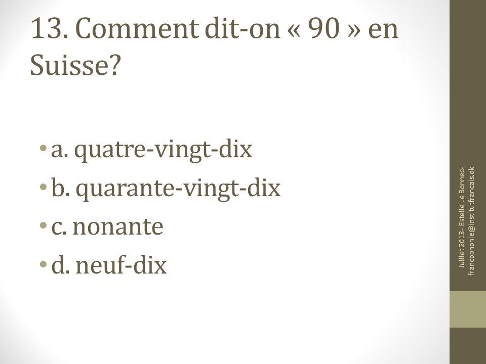 13. Comment dit-on « 90 » en Suisse? a. quatre-vingt-dix b. quarante-vingt-dix c. nonante d. neuf-dix Juillet 2013- Estelle Le Bonnec- francophonie@in