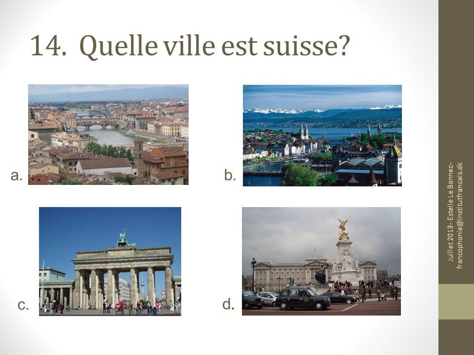 14. Quelle ville est suisse? a. c. d.d. b. Juillet 2013- Estelle Le Bonnec- francophonie@institutfrancais.dk