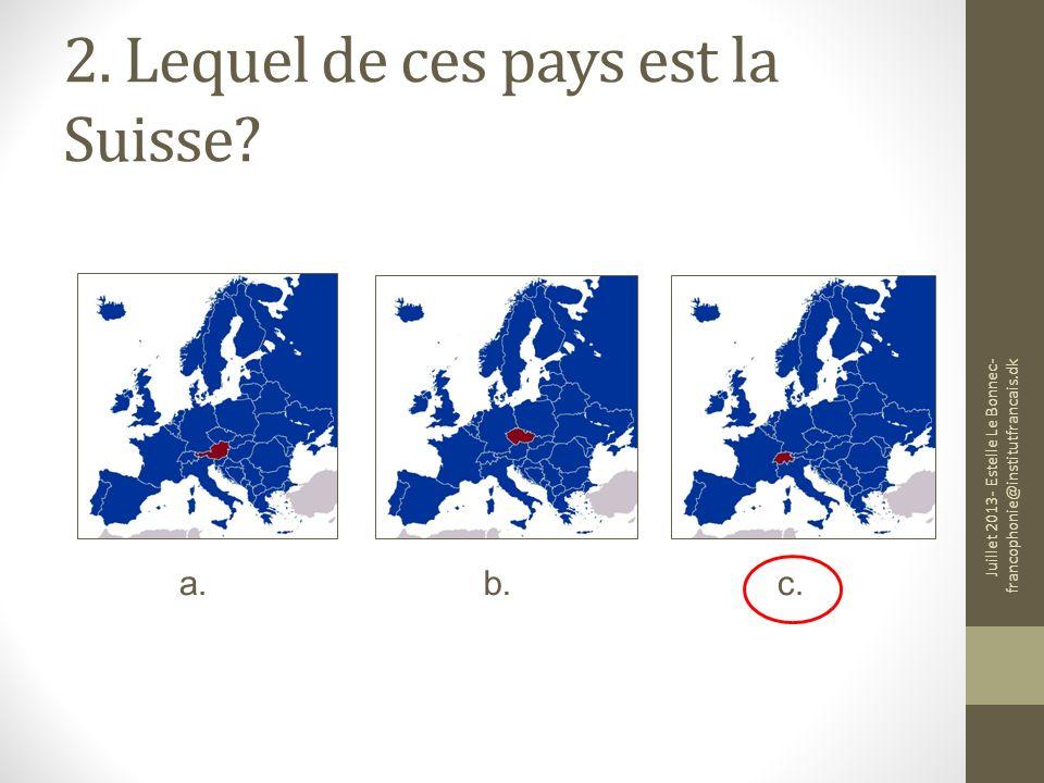2. Lequel de ces pays est la Suisse? a.b.c. Juillet 2013- Estelle Le Bonnec- francophonie@institutfrancais.dk