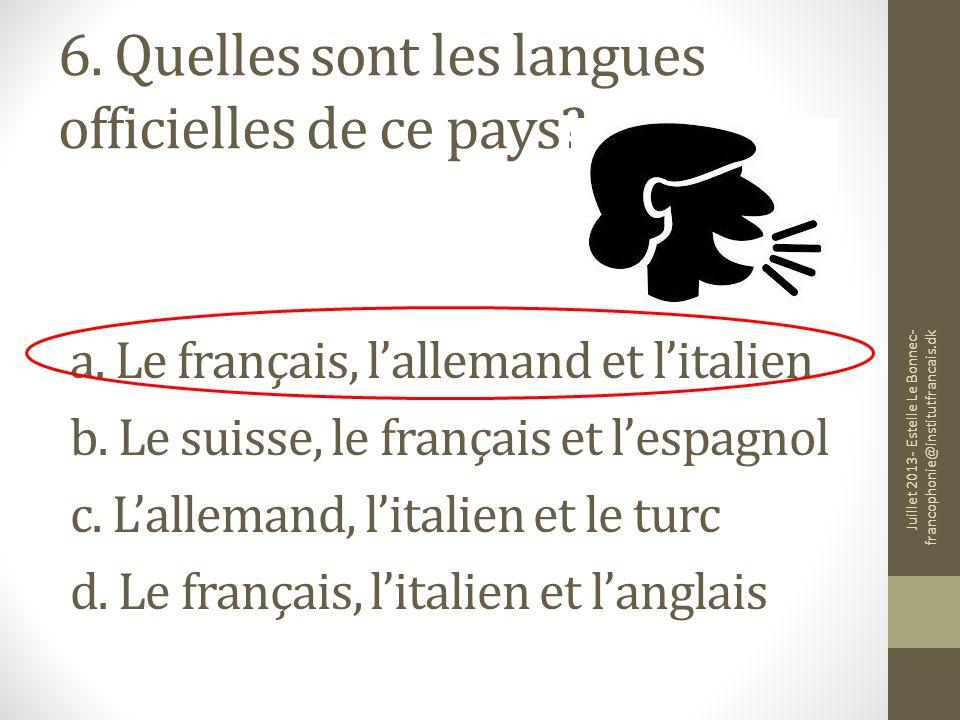 6. Quelles sont les langues officielles de ce pays? a. Le français, lallemand et litalien b. Le suisse, le français et lespagnol c. Lallemand, litalie