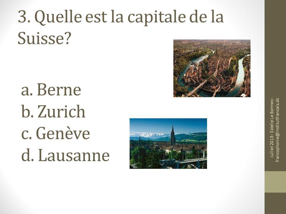 3. Quelle est la capitale de la Suisse? a. Berne b. Zurich c. Genève d. Lausanne Juillet 2013- Estelle Le Bonnec- francophonie@institutfrancais.dk