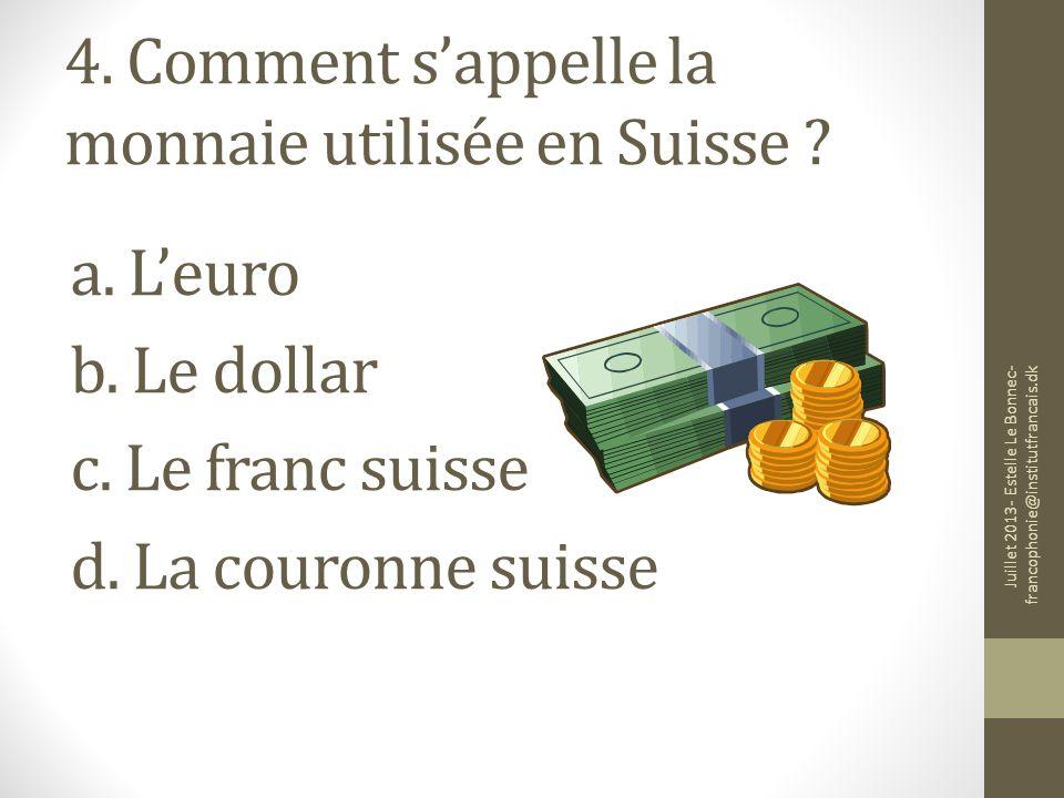 4. Comment sappelle la monnaie utilisée en Suisse ? a. Leuro b. Le dollar c. Le franc suisse d. La couronne suisse Juillet 2013- Estelle Le Bonnec- fr