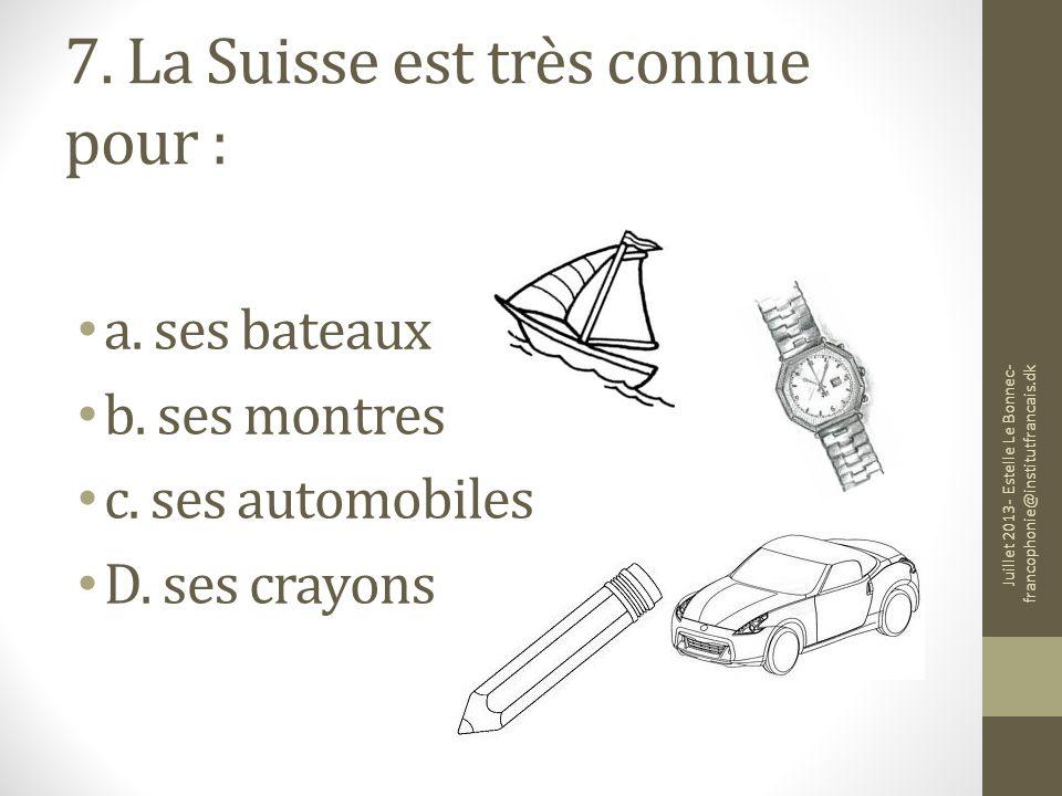 7. La Suisse est très connue pour : a. ses bateaux b. ses montres c. ses automobiles D. ses crayons Juillet 2013- Estelle Le Bonnec- francophonie@inst