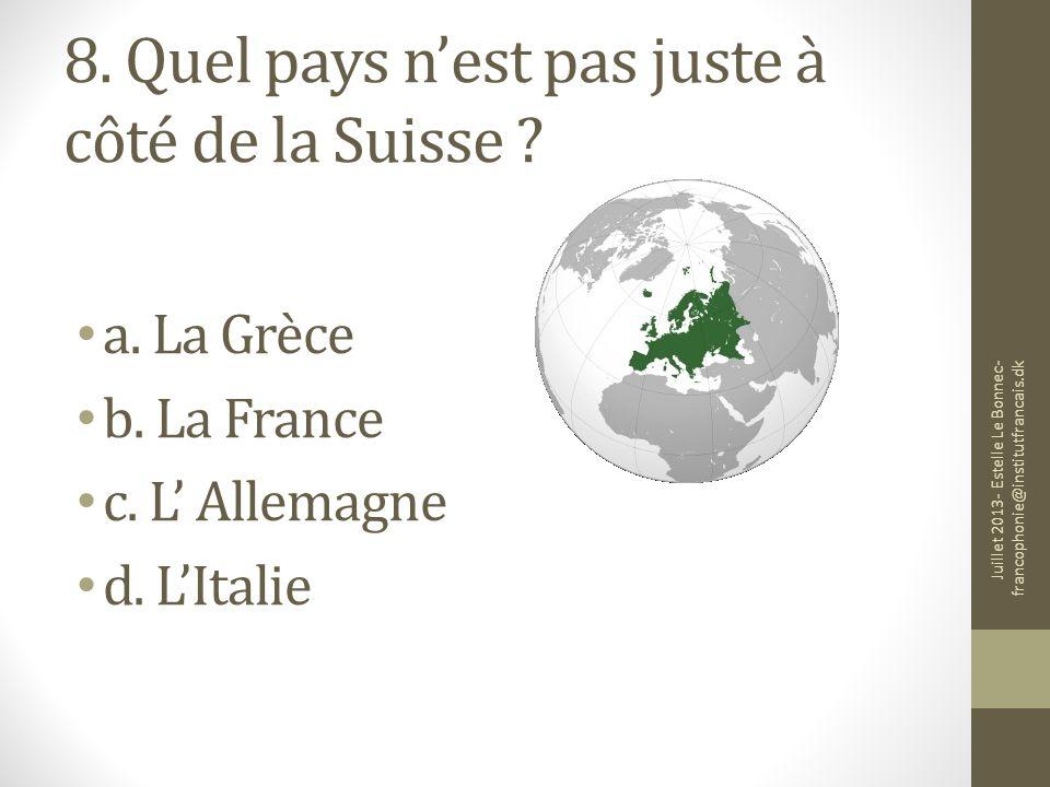 8. Quel pays nest pas juste à côté de la Suisse ? a. La Grèce b. La France c. L Allemagne d. LItalie Juillet 2013- Estelle Le Bonnec- francophonie@ins