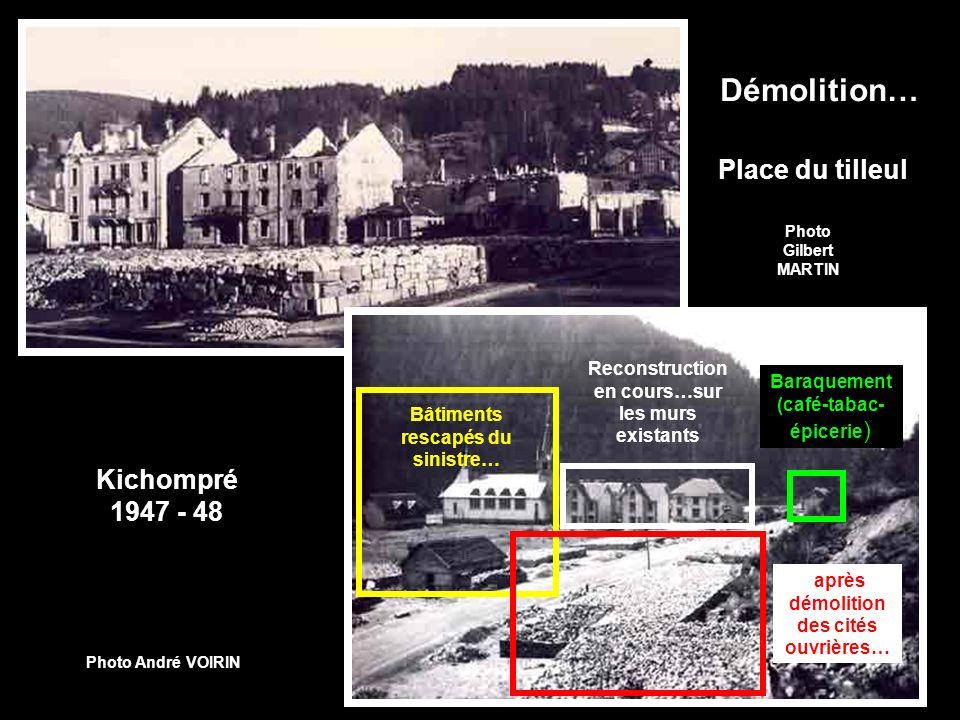 Démolition… Place du tilleul Photo Gilbert MARTIN Kichompré 1947 - 48 après démolition des cités ouvrières… Reconstruction en cours…sur les murs existants Baraquement (café-tabac- épicerie ) Photo André VOIRIN Bâtiments rescapés du sinistre…