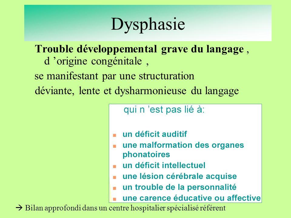 Dysphasie Trouble développemental grave du langage, d origine congénitale, se manifestant par une structuration déviante, lente et dysharmonieuse du l