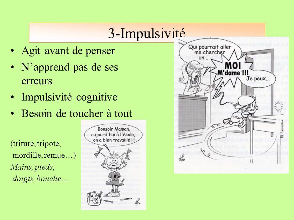 3-Impulsivité Agit avant de penser Napprend pas de ses erreurs Impulsivité cognitive Besoin de toucher à tout (triture, tripote, mordille, remue…) Mai