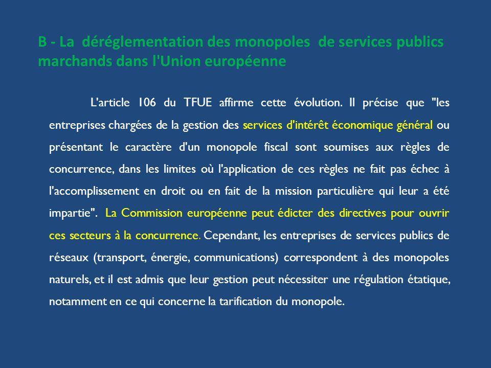B - La déréglementation des monopoles de services publics marchands dans l'Union européenne L'article 106 du TFUE affirme cette évolution. Il précise