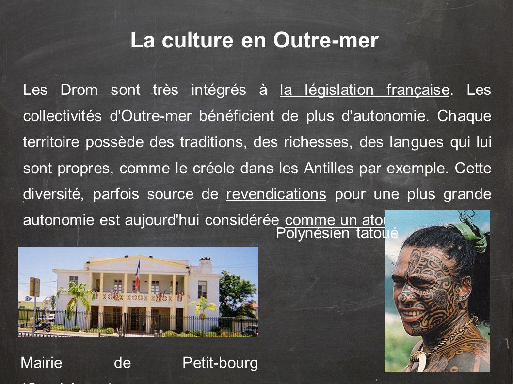La culture en Outre-mer Les Drom sont très intégrés à la législation française.