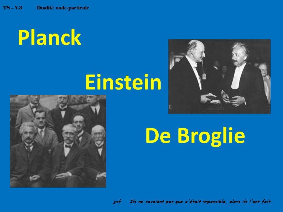Planck Einstein De Broglie jf Ils ne savaient pas que c'était impossible, alors ils l'ont fait. TS – V.3 Dualité onde-particule