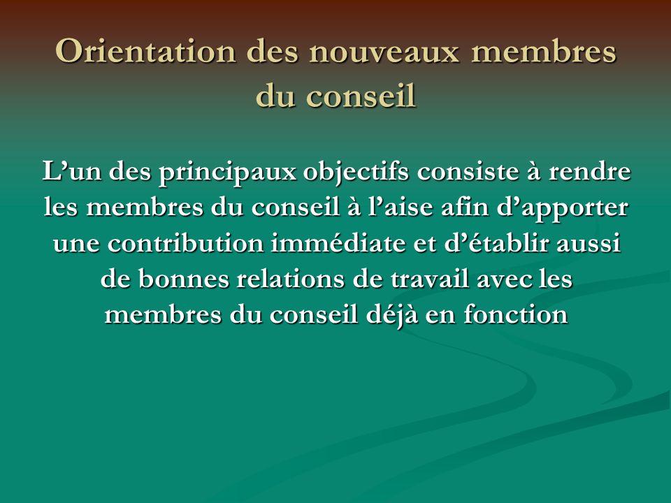 Orientation des nouveaux membres du conseil Lun des principaux objectifs consiste à rendre les membres du conseil à laise afin dapporter une contribution immédiate et détablir aussi de bonnes relations de travail avec les membres du conseil déjà en fonction