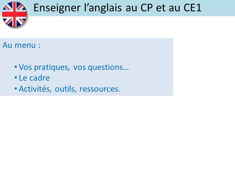 Au menu : Vos pratiques, vos questions… Le cadre Activités, outils, ressources. Enseigner langlais au CP et au CE1