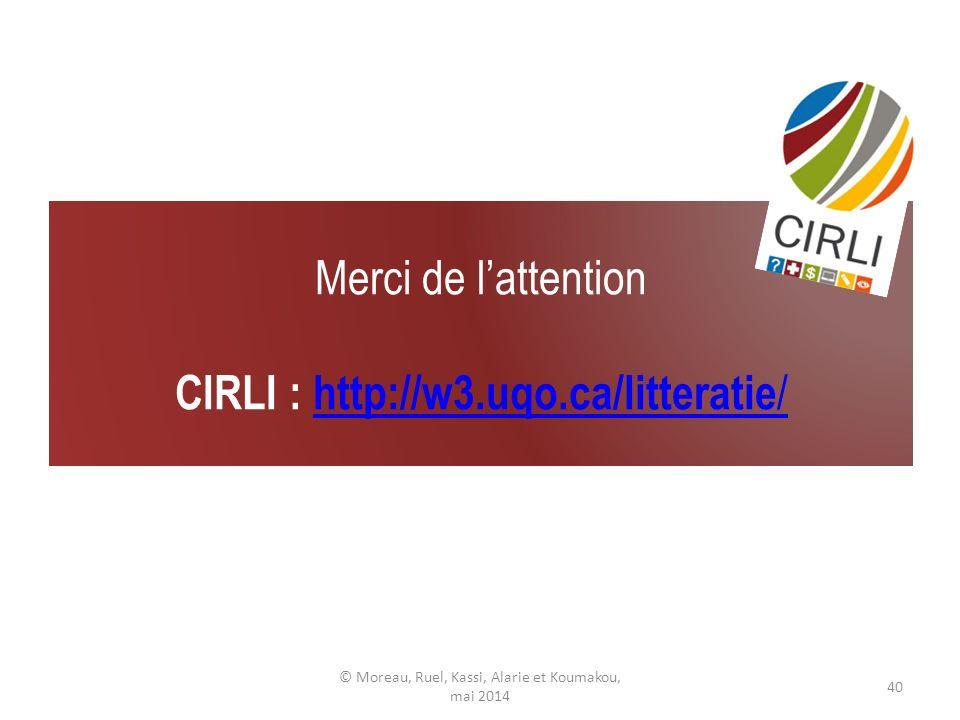 Merci de lattention CIRLI : http://w3.uqo.ca/litteratie /http://w3.uqo.ca/litteratie / © Moreau, Ruel, Kassi, Alarie et Koumakou, mai 2014 40