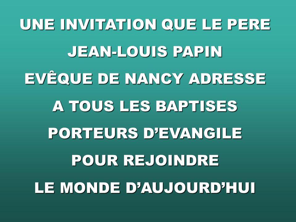 UNE INVITATION QUE LE PERE JEAN-LOUIS PAPIN EVÊQUE DE NANCY ADRESSE A TOUS LES BAPTISES PORTEURS DEVANGILE POUR REJOINDRE LE MONDE DAUJOURDHUI