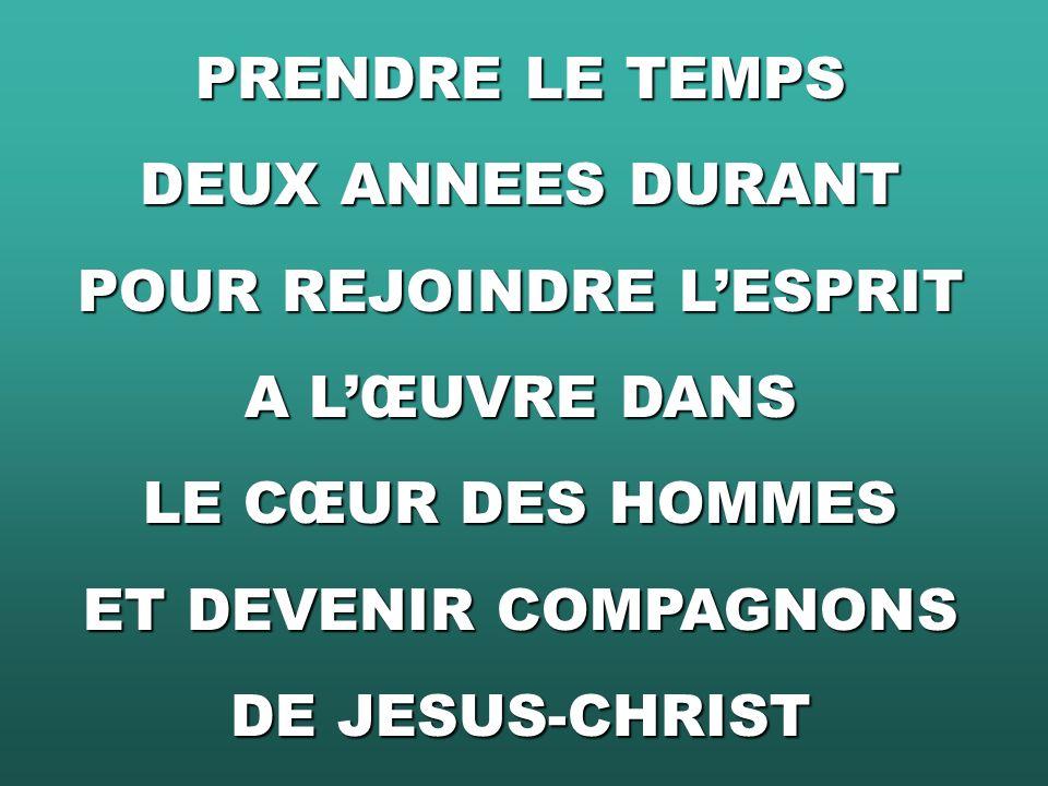 PRENDRE LE TEMPS DEUX ANNEES DURANT POUR REJOINDRE LESPRIT A LŒUVRE DANS LE CŒUR DES HOMMES ET DEVENIR COMPAGNONS DE JESUS-CHRIST