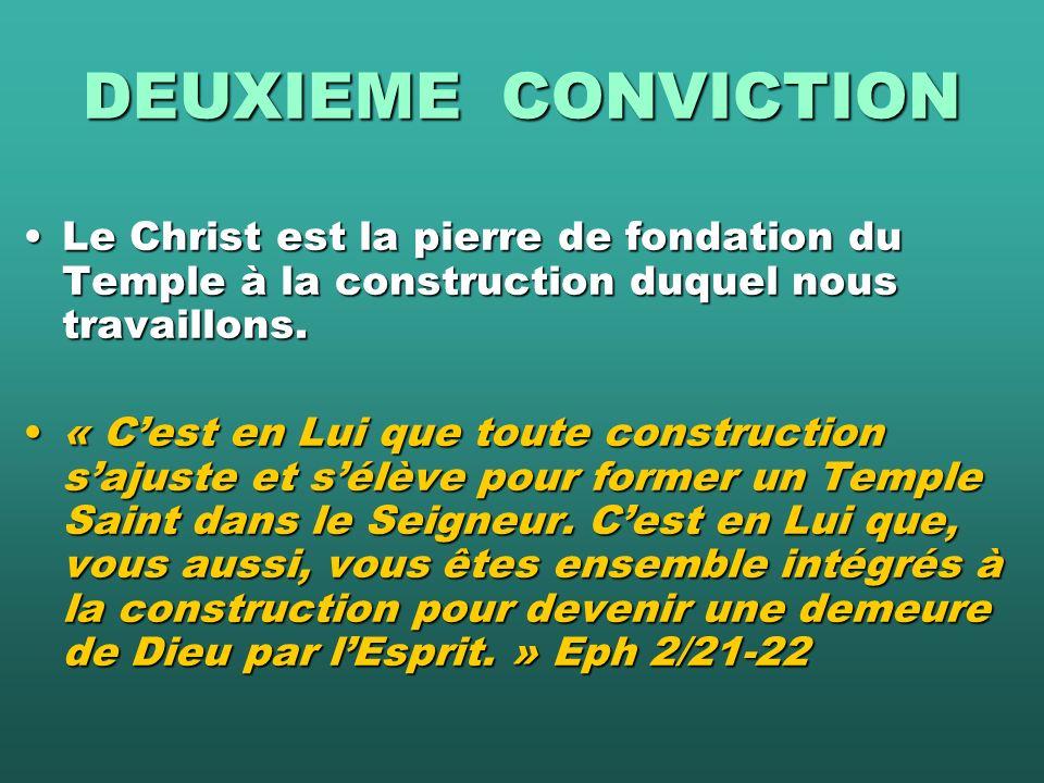 DEUXIEME CONVICTION Le Christ est la pierre de fondation du Temple à la construction duquel nous travaillons.Le Christ est la pierre de fondation du Temple à la construction duquel nous travaillons.