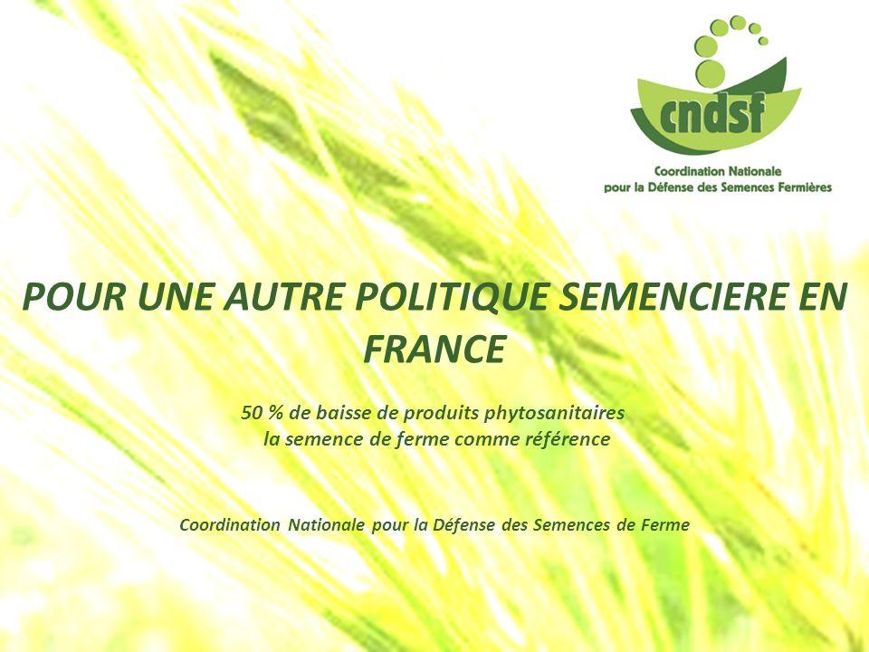 POUR UNE AUTRE POLITIQUE SEMENCIERE EN FRANCE 50 % de baisse de produits phytosanitaires la semence de ferme comme référence Coordination Nationale po
