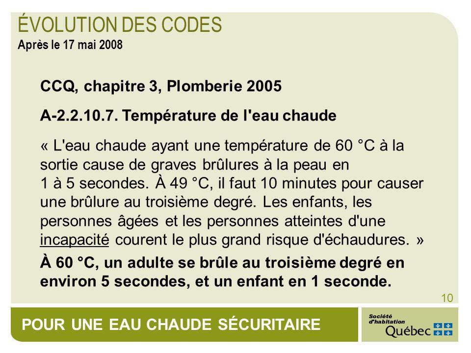 POUR UNE EAU CHAUDE SÉCURITAIRE 10 CCQ, chapitre 3, Plomberie 2005 A-2.2.10.7. Température de l'eau chaude « L'eau chaude ayant une température de 60
