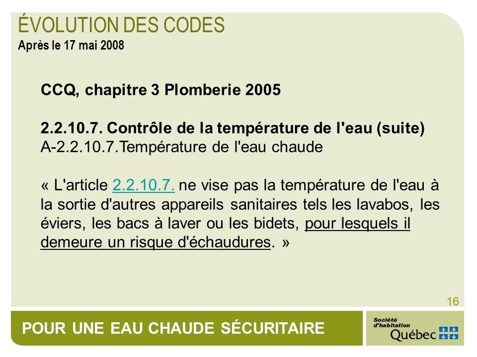 POUR UNE EAU CHAUDE SÉCURITAIRE 16 CCQ, chapitre 3 Plomberie 2005 2.2.10.7. Contrôle de la température de l'eau (suite) A-2.2.10.7.Température de l'ea