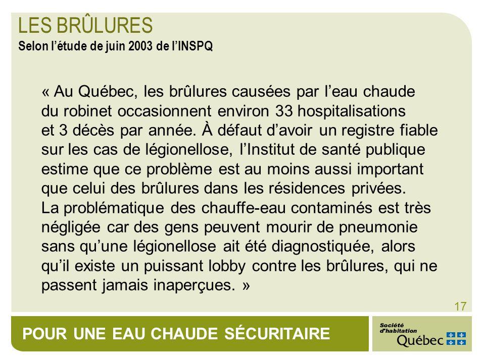 POUR UNE EAU CHAUDE SÉCURITAIRE 17 « Au Québec, les brûlures causées par leau chaude du robinet occasionnent environ 33 hospitalisations et 3 décès pa
