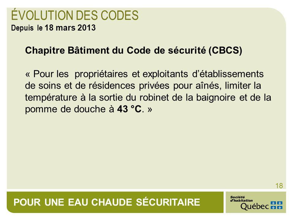 POUR UNE EAU CHAUDE SÉCURITAIRE 18 Chapitre Bâtiment du Code de sécurité (CBCS) « Pour les propriétaires et exploitants détablissements de soins et de
