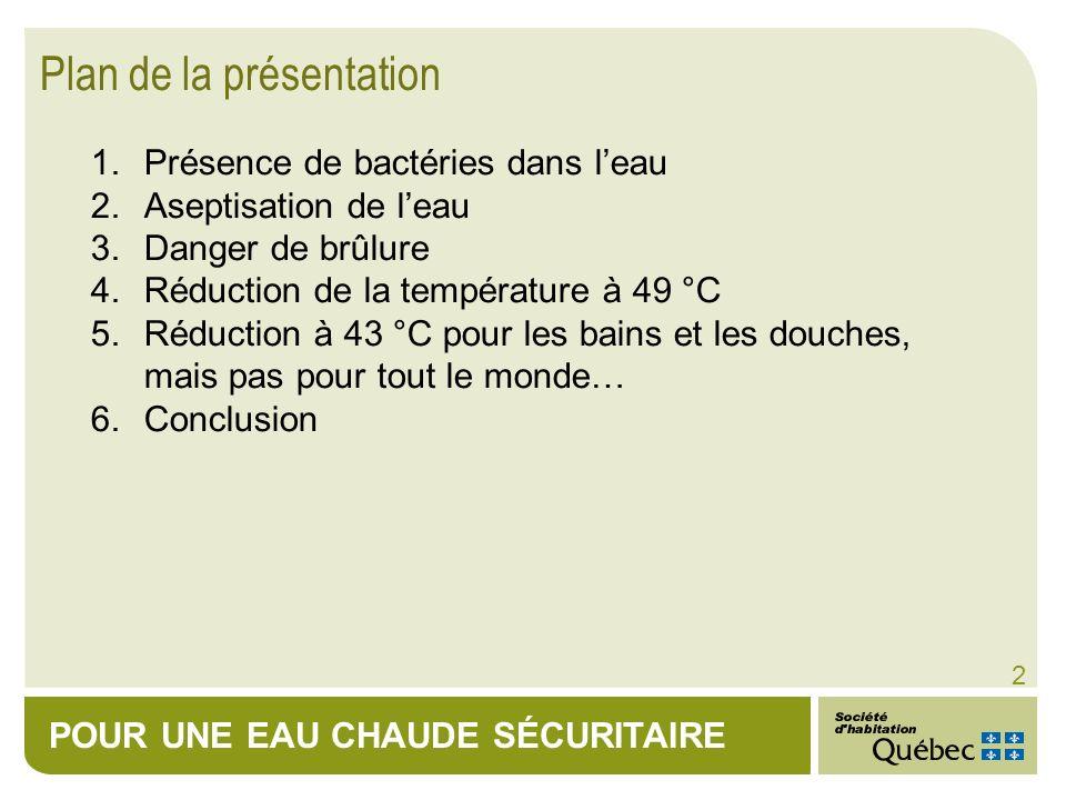 POUR UNE EAU CHAUDE SÉCURITAIRE 2 1.Présence de bactéries dans leau 2.Aseptisation de leau 3.Danger de brûlure 4.Réduction de la température à 49 °C 5