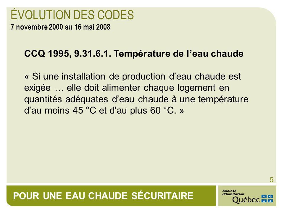 POUR UNE EAU CHAUDE SÉCURITAIRE 5 CCQ 1995, 9.31.6.1. Température de leau chaude « Si une installation de production deau chaude est exigée … elle doi