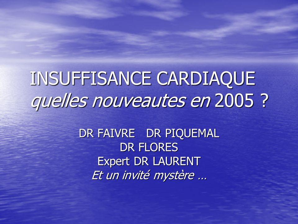 INSUFFISANCE CARDIAQUE quelles nouveautes en 2005 ? DR FAIVRE DR PIQUEMAL DR FLORES Expert DR LAURENT Et un invité mystère …