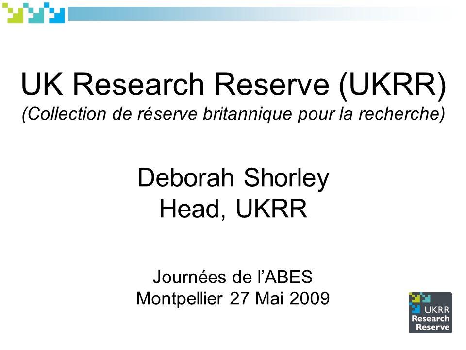 UK Research Reserve (UKRR) (Collection de réserve britannique pour la recherche) Deborah Shorley Head, UKRR Journées de lABES Montpellier 27 Mai 2009