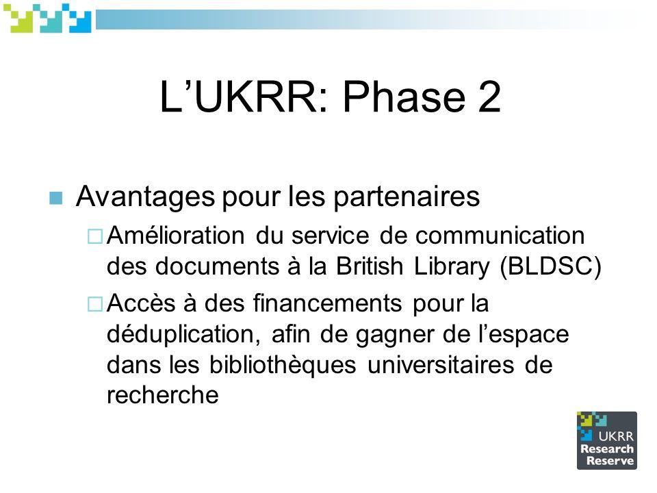 LUKRR: Phase 2 Avantages pour les partenaires Amélioration du service de communication des documents à la British Library (BLDSC) Accès à des financements pour la déduplication, afin de gagner de lespace dans les bibliothèques universitaires de recherche