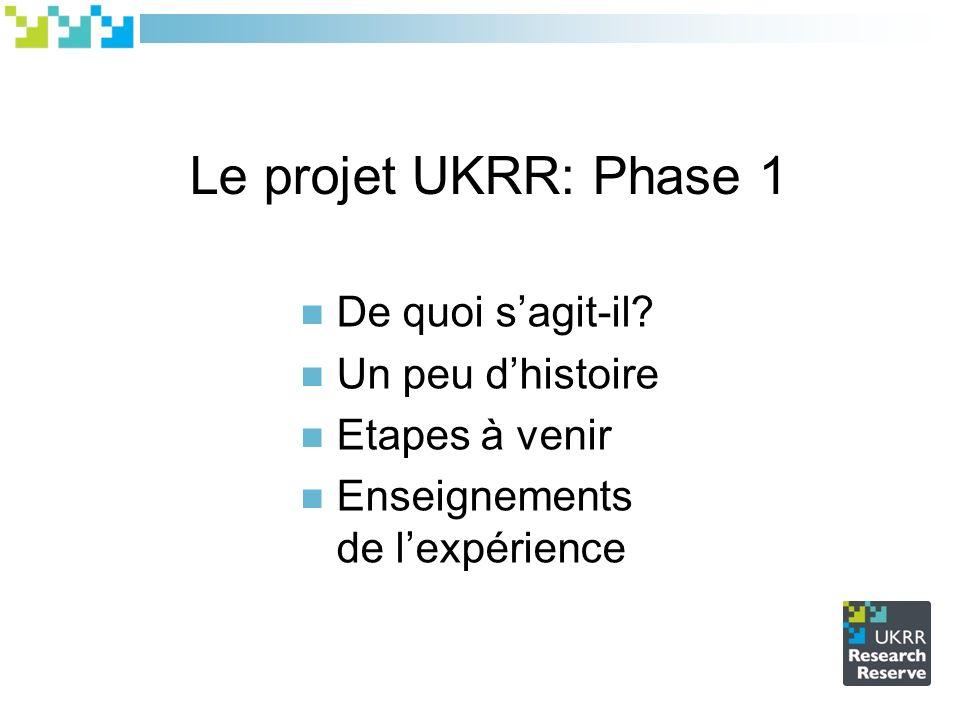 Le projet UKRR: Phase 1 De quoi sagit-il? Un peu dhistoire Etapes à venir Enseignements de lexpérience