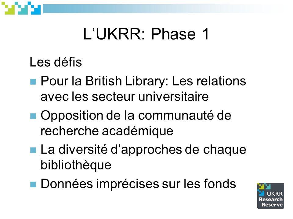 LUKRR: Phase 1 Les défis Pour la British Library: Les relations avec les secteur universitaire Opposition de la communauté de recherche académique La diversité dapproches de chaque bibliothèque Données imprécises sur les fonds