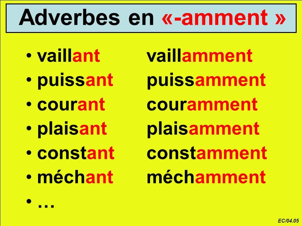 Adverbes en «-amment » vaillantvaillamment puissantpuissamment courantcouramment plaisantplaisamment constantconstamment méchantméchamment … EC/04.05