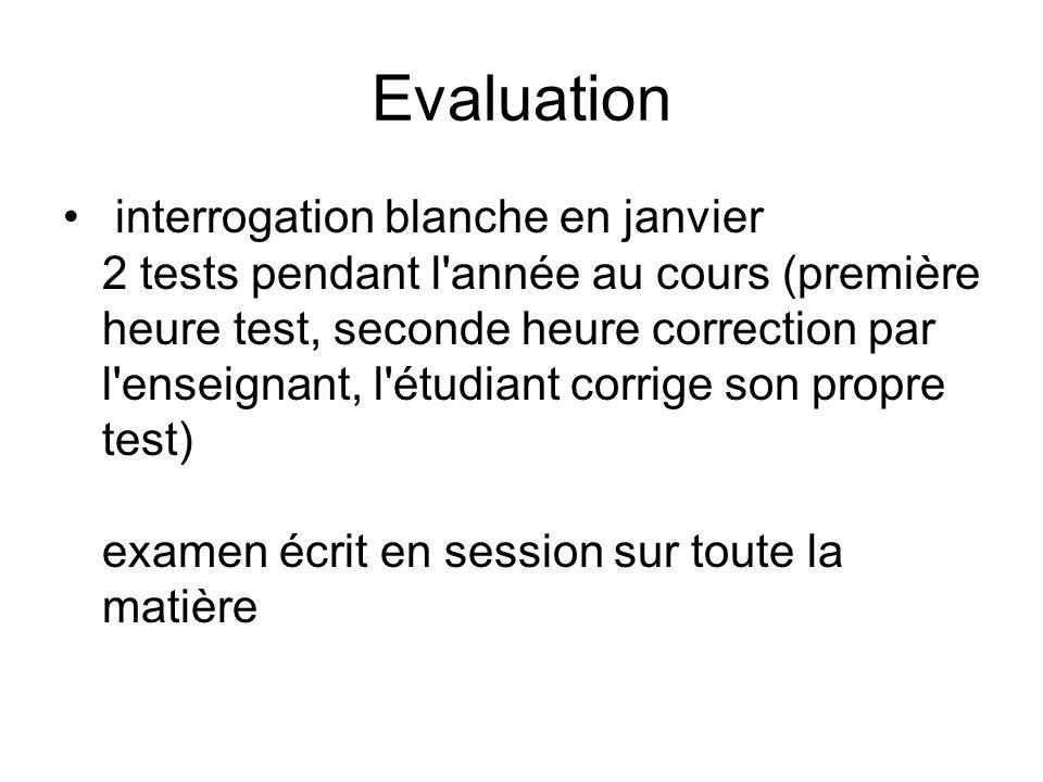 Evaluation interrogation blanche en janvier 2 tests pendant l année au cours (première heure test, seconde heure correction par l enseignant, l étudiant corrige son propre test) examen écrit en session sur toute la matière