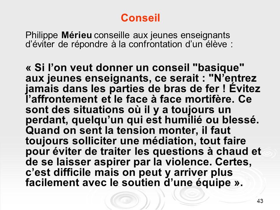 43 Conseil Philippe Mérieu conseille aux jeunes enseignants déviter de répondre à la confrontation dun élève : « Si lon veut donner un conseil