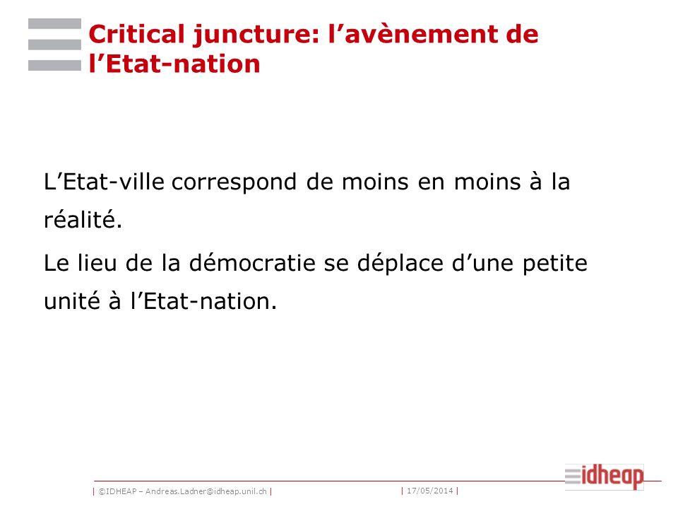 | ©IDHEAP – Andreas.Ladner@idheap.unil.ch | | 17/05/2014 | Critical juncture: lavènement de lEtat-nation LEtat-ville correspond de moins en moins à la réalité.