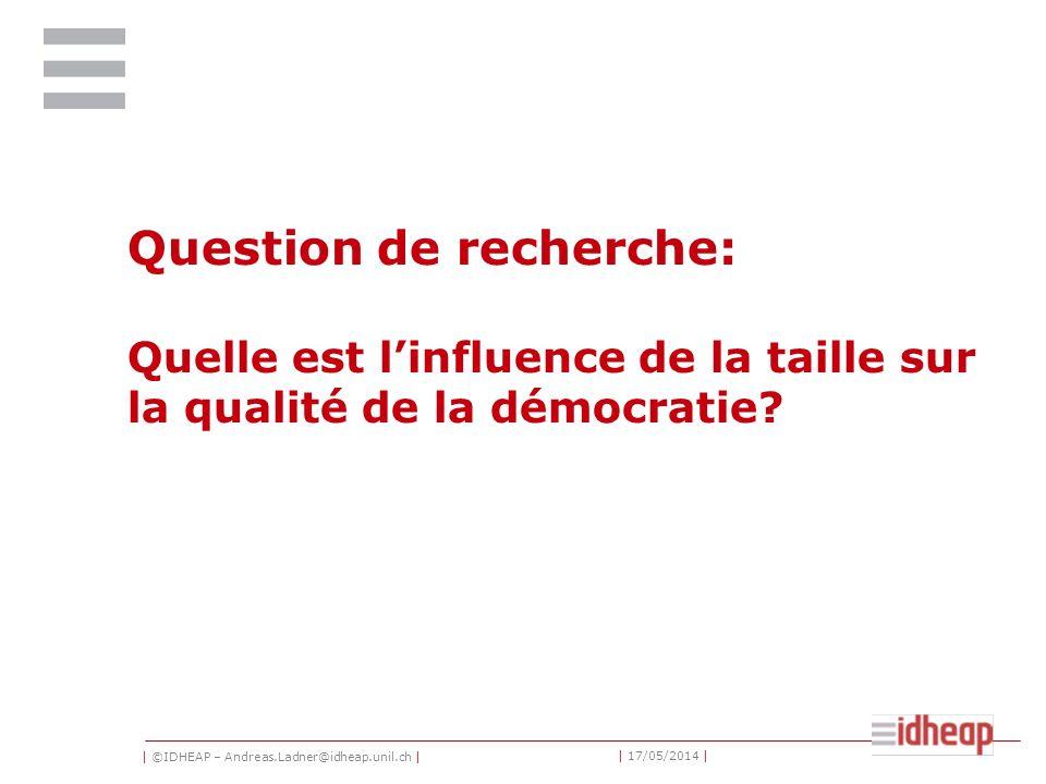 | ©IDHEAP – Andreas.Ladner@idheap.unil.ch | | 17/05/2014 | Question de recherche: Quelle est linfluence de la taille sur la qualité de la démocratie