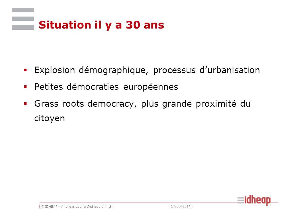 | ©IDHEAP – Andreas.Ladner@idheap.unil.ch | | 17/05/2014 | Situation il y a 30 ans Explosion démographique, processus durbanisation Petites démocraties européennes Grass roots democracy, plus grande proximité du citoyen