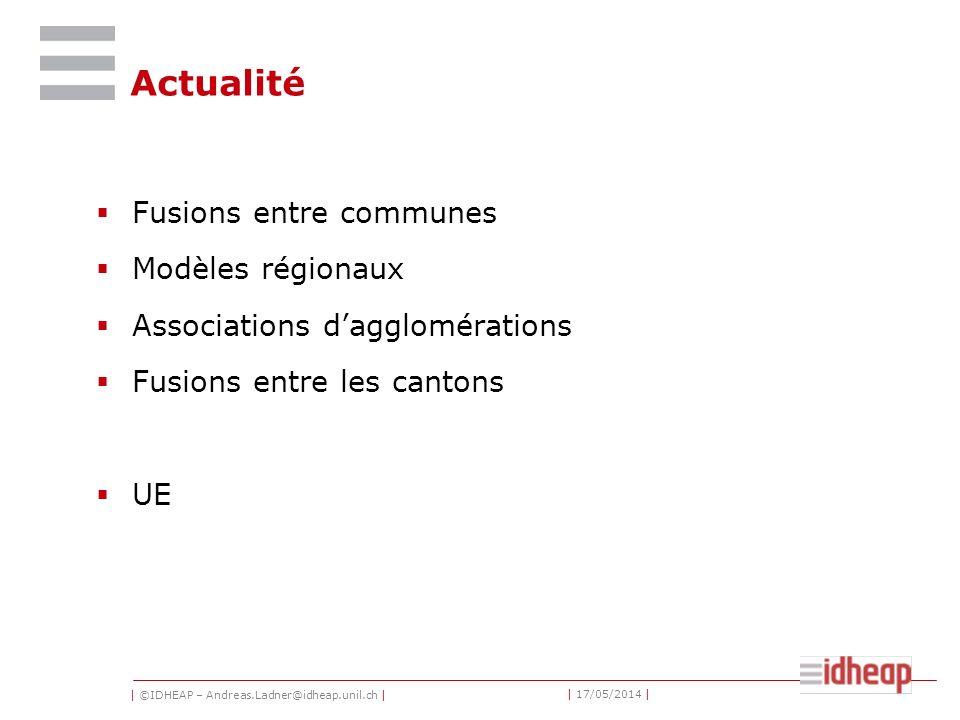 | ©IDHEAP – Andreas.Ladner@idheap.unil.ch | | 17/05/2014 | Actualité Fusions entre communes Modèles régionaux Associations dagglomérations Fusions entre les cantons UE