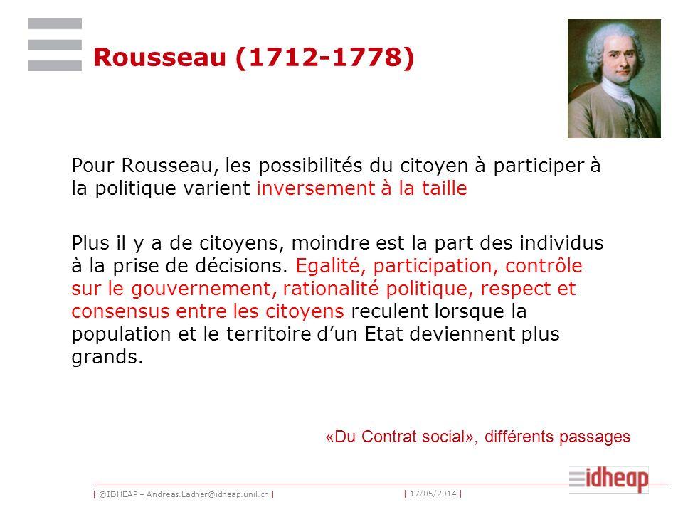 | ©IDHEAP – Andreas.Ladner@idheap.unil.ch | | 17/05/2014 | Rousseau (1712-1778) Pour Rousseau, les possibilités du citoyen à participer à la politique varient inversement à la taille Plus il y a de citoyens, moindre est la part des individus à la prise de décisions.