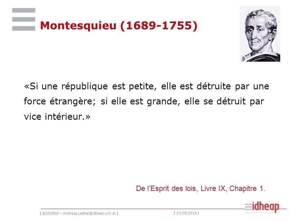 | ©IDHEAP – Andreas.Ladner@idheap.unil.ch | | 17/05/2014 | Montesquieu (1689-1755) «Si une république est petite, elle est détruite par une force étrangère; si elle est grande, elle se détruit par vice intérieur.» De lEsprit des lois, Livre IX, Chapitre 1.